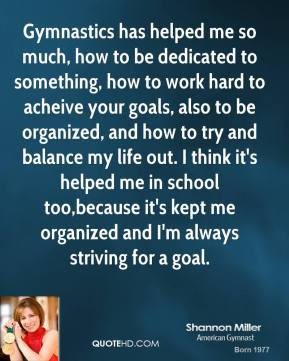 Gymnastics has helped me so much, how to be dedicated to something, how to work hard to acheive your goals, also to be organized, and how to try and balance my life out. I think it's helped me in school too,because it's kept me organized and I'm always striving for a goal.