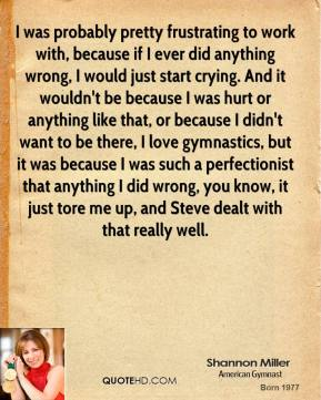 I was probably pretty frustrating to work with, because if I ever did anything wrong, I would just start crying. And it wouldn't be because I was hurt or anything like that, or because I didn't want to be there, I love gymnastics, but it was because I was such a perfectionist that anything I did wrong, you know, it just tore me up, and Steve dealt with that really well.