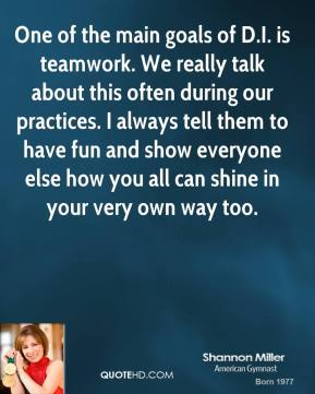 Shannon Miller  - One of the main goals of D.I. is teamwork. We really talk about this often during our practices. I always tell them to have fun and show everyone else how you all can shine in your very own way too.