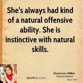 Shannon Miller  - She's always had kind of a natural offensive ability. She is instinctive with natural skills.