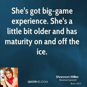 Shannon Miller  - She's got big-game experience. She's a little bit older and has maturity on and off the ice.