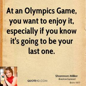 At an Olympics Game, you want to enjoy it, especially if you know it's going to be your last one.
