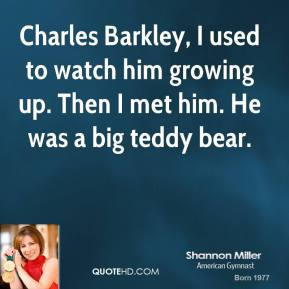 Charles Barkley, I used to watch him growing up. Then I met him. He was a big teddy bear.