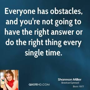 Everyone has obstacles, and you're not going to have the right answer or do the right thing every single time.