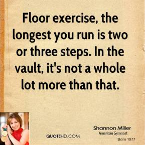 Shannon Miller - Floor exercise, the longest you run is two or three steps. In the vault, it's not a whole lot more than that.