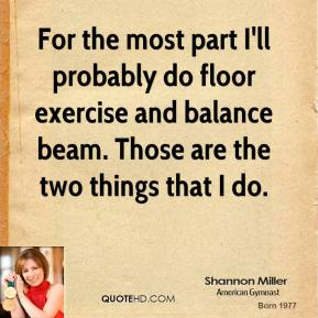 For the most part I'll probably do floor exercise and balance beam. Those are the two things that I do.