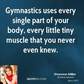 Gymnastics uses every single part of your body, every little tiny muscle that you never even knew.