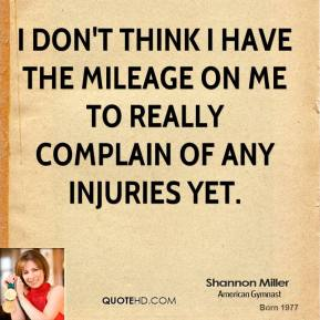Shannon Miller - I don't think I have the mileage on me to really complain of any injuries yet.