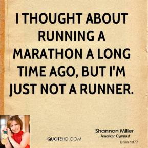 I thought about running a marathon a long time ago, but I'm just not a runner.