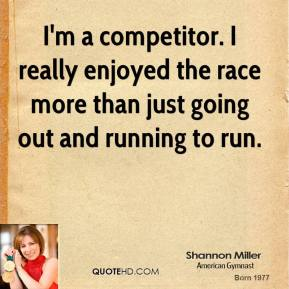 I'm a competitor. I really enjoyed the race more than just going out and running to run.