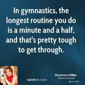 Shannon Miller - In gymnastics, the longest routine you do is a minute and a half, and that's pretty tough to get through.