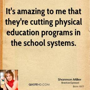 It's amazing to me that they're cutting physical education programs in the school systems.