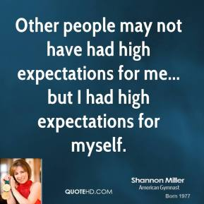 Other people may not have had high expectations for me... but I had high expectations for myself.