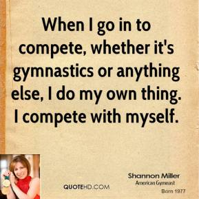 When I go in to compete, whether it's gymnastics or anything else, I do my own thing. I compete with myself.