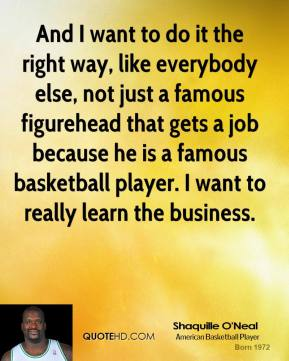 And I want to do it the right way, like everybody else, not just a famous figurehead that gets a job because he is a famous basketball player. I want to really learn the business.