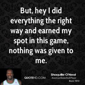 But, hey I did everything the right way and earned my spot in this game, nothing was given to me.