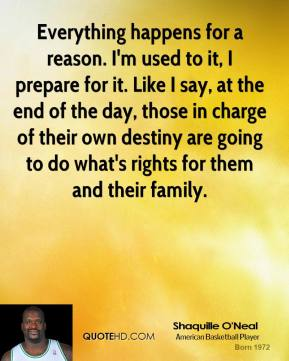 Shaquille O'Neal - Everything happens for a reason. I'm used to it, I prepare for it. Like I say, at the end of the day, those in charge of their own destiny are going to do what's rights for them and their family.