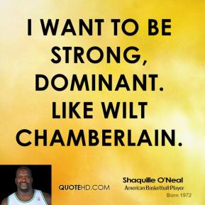 I want to be strong, dominant. Like Wilt Chamberlain.