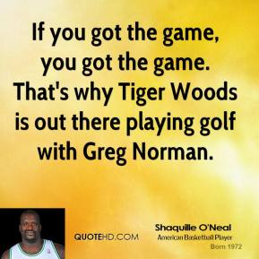 Shaquille O'Neal - If you got the game, you got the game. That's why Tiger Woods is out there playing golf with Greg Norman.