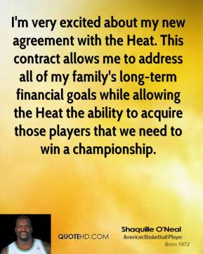 Shaquille O'Neal - I'm very excited about my new agreement with the Heat. This contract allows me to address all of my family's long-term financial goals while allowing the Heat the ability to acquire those players that we need to win a championship.