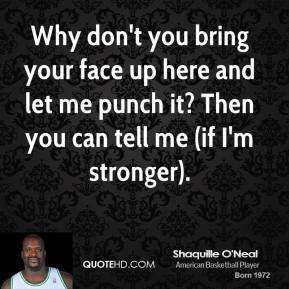 Shaquille O'Neal - Why don't you bring your face up here and let me punch it? Then you can tell me (if I'm stronger).