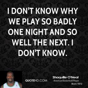 I don't know why we play so badly one night and so well the next. I don't know.