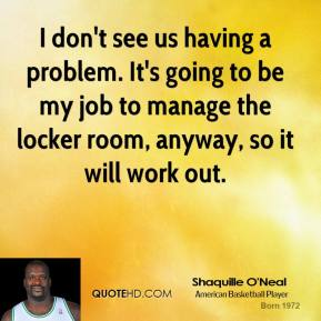 I don't see us having a problem. It's going to be my job to manage the locker room, anyway, so it will work out.