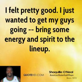 I felt pretty good. I just wanted to get my guys going -- bring some energy and spirit to the lineup.