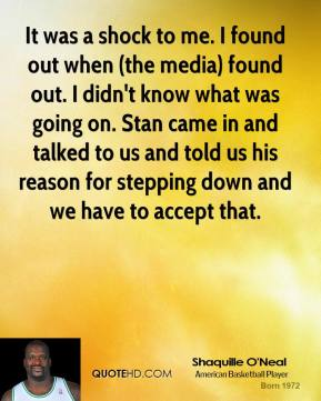 It was a shock to me. I found out when (the media) found out. I didn't know what was going on. Stan came in and talked to us and told us his reason for stepping down and we have to accept that.
