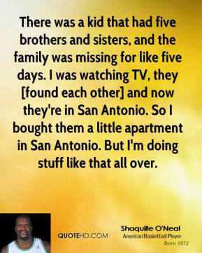 Shaquille O'Neal  - There was a kid that had five brothers and sisters, and the family was missing for like five days. I was watching TV, they [found each other] and now they're in San Antonio. So I bought them a little apartment in San Antonio. But I'm doing stuff like that all over.