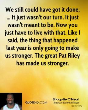 Shaquille O'Neal  - We still could have got it done, ... It just wasn't our turn. It just wasn't meant to be. Now you just have to live with that. Like I said, the thing that happened last year is only going to make us stronger. The great Pat Riley has made us stronger.