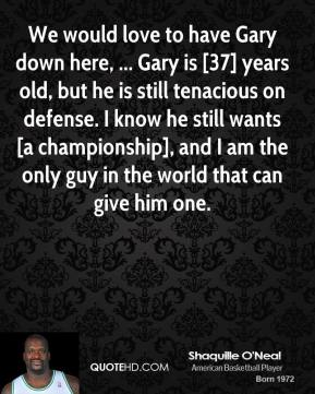 We would love to have Gary down here, ... Gary is [37] years old, but he is still tenacious on defense. I know he still wants [a championship], and I am the only guy in the world that can give him one.