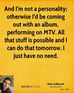 Shia LaBeouf - And I'm not a personality; otherwise I'd be coming out with an album, performing on MTV. All that stuff is possible and I can do that tomorrow. I just have no need.