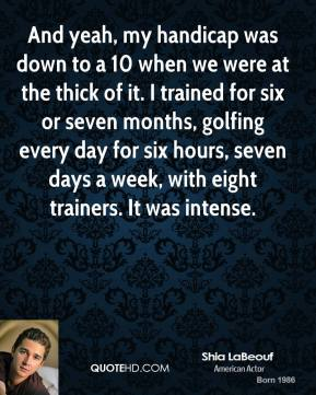 Shia LaBeouf - And yeah, my handicap was down to a 10 when we were at the thick of it. I trained for six or seven months, golfing every day for six hours, seven days a week, with eight trainers. It was intense.