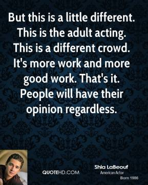 Shia LaBeouf - But this is a little different. This is the adult acting. This is a different crowd. It's more work and more good work. That's it. People will have their opinion regardless.