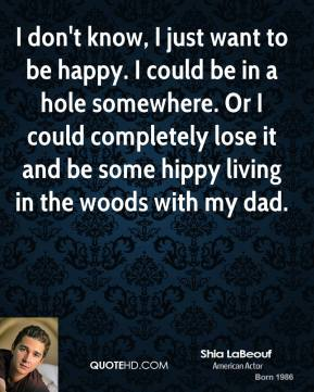 Shia LaBeouf - I don't know, I just want to be happy. I could be in a hole somewhere. Or I could completely lose it and be some hippy living in the woods with my dad.