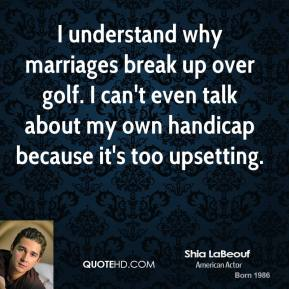 Shia LaBeouf - I understand why marriages break up over golf. I can't even talk about my own handicap because it's too upsetting.