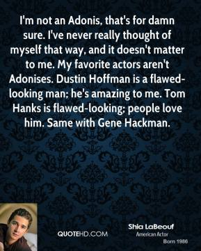 Shia LaBeouf - I'm not an Adonis, that's for damn sure. I've never really thought of myself that way, and it doesn't matter to me. My favorite actors aren't Adonises. Dustin Hoffman is a flawed-looking man; he's amazing to me. Tom Hanks is flawed-looking; people love him. Same with Gene Hackman.