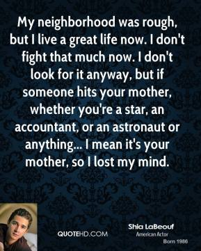Shia LaBeouf - My neighborhood was rough, but I live a great life now. I don't fight that much now. I don't look for it anyway, but if someone hits your mother, whether you're a star, an accountant, or an astronaut or anything... I mean it's your mother, so I lost my mind.