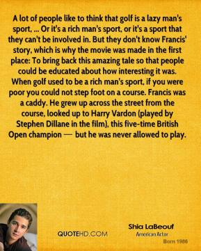 A lot of people like to think that golf is a lazy man's sport, ... Or it's a rich man's sport, or it's a sport that they can't be involved in. But they don't know Francis' story, which is why the movie was made in the first place: To bring back this amazing tale so that people could be educated about how interesting it was. When golf used to be a rich man's sport, if you were poor you could not step foot on a course. Francis was a caddy. He grew up across the street from the course, looked up to Harry Vardon (played by Stephen Dillane in the film), this five-time British Open champion — but he was never allowed to play.