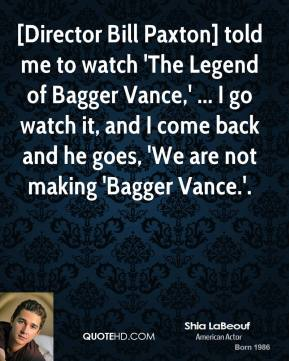[Director Bill Paxton] told me to watch 'The Legend of Bagger Vance,' ... I go watch it, and I come back and he goes, 'We are not making 'Bagger Vance.'.