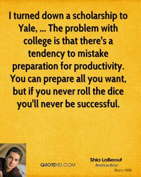 I turned down a scholarship to Yale, ... The problem with college is that there's a tendency to mistake preparation for productivity. You can prepare all you want, but if you never roll the dice you'll never be successful.