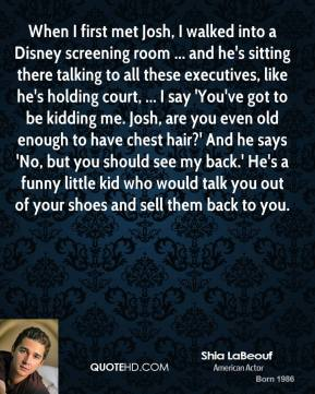 When I first met Josh, I walked into a Disney screening room ... and he's sitting there talking to all these executives, like he's holding court, ... I say 'You've got to be kidding me. Josh, are you even old enough to have chest hair?' And he says 'No, but you should see my back.' He's a funny little kid who would talk you out of your shoes and sell them back to you.