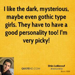 Shia LaBeouf - I like the dark, mysterious, maybe even gothic type girls. They have to have a good personality too! I'm very picky!