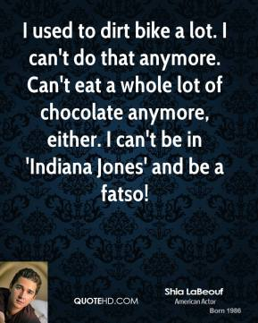 Shia LaBeouf - I used to dirt bike a lot. I can't do that anymore. Can't eat a whole lot of chocolate anymore, either. I can't be in 'Indiana Jones' and be a fatso!