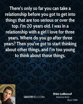 There's only so far you can take a relationship before you got to get into things that are too serious or over the top. I'm 20 years old. I was in a relationship with a girl I love for three years. Where do you go after three years? Then you've got to start thinking about other things, and I'm too young to think about those things.