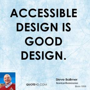 Steve Ballmer - Accessible design is good design.