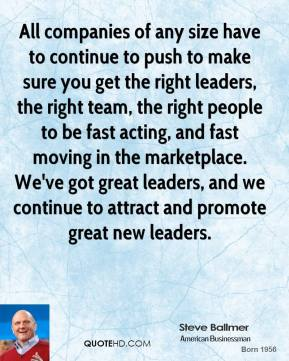 All companies of any size have to continue to push to make sure you get the right leaders, the right team, the right people to be fast acting, and fast moving in the marketplace. We've got great leaders, and we continue to attract and promote great new leaders.