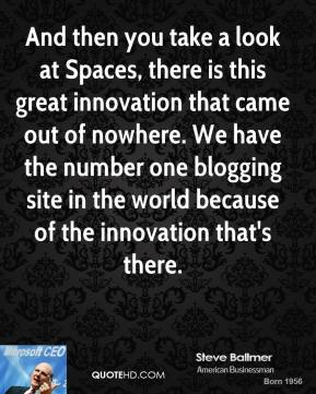And then you take a look at Spaces, there is this great innovation that came out of nowhere. We have the number one blogging site in the world because of the innovation that's there.