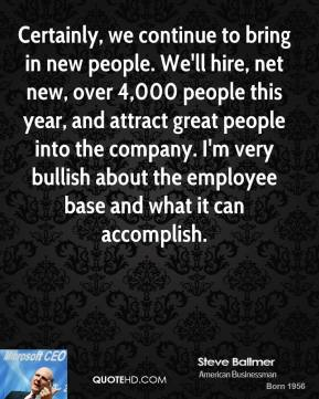 Steve Ballmer - Certainly, we continue to bring in new people. We'll hire, net new, over 4,000 people this year, and attract great people into the company. I'm very bullish about the employee base and what it can accomplish.